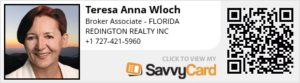 Teresa Anna Wloch – Broker Associate at Redington Realty, Inc. 13999 Gulf Blvd, Madeira Beach, FL 33708 Since last decade, Teresa Anna Wloch is committed to assist her clients in real estate sales and purchase process in Tampa Bay area. Incorporating her American and European education and experience to real estate services gives her a unique ability to work with clients from a verity of different backgrounds and circumstances. Teresa is a real estate adviser and messenger. She believes that her role is to educate clients, explain them their options and let them decide what to do. As a skilled communicator, negotiator and good listener she provides assistance step-by-step during the process. Her clients will never be abandoned. She is not afraid to go the extra mile. Teresa belongs to the following Professional Associations: Pinellas Board of Realtors The Florida Association of Realtors The National Association of Realtors Od przeszło dekady, Anna Teresa Włoch sluży poradą i pomocą w procesie kupna oraz sprzedaży nieruchomości w rejonie Tampa Bay. Włączając do pracy swoje amerykańskie i europejskie wykształcenie oraz doświadczenie, Teresa wierzy, że jej rolą jest doradzanie i wskazanie najkorzystniejszych opcji dla klienta. Teresa jest członkiem: Pinellas Board of Realtors The Florida Association of Realtors The National Association of Realtors Phone: (727) 421-5960 Email: floridatpw@yahoo.com https://www.savvycard.com/63c00_scid -